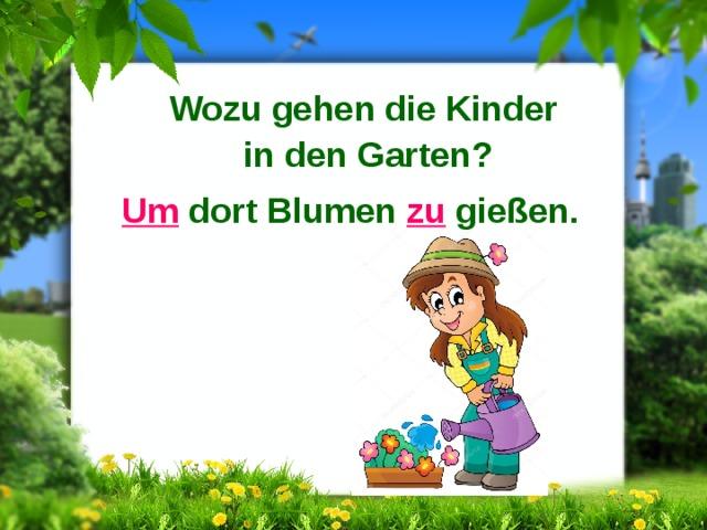 Wozu gehen die Kinder in den Garten? Um dort Blumen zu gießen.