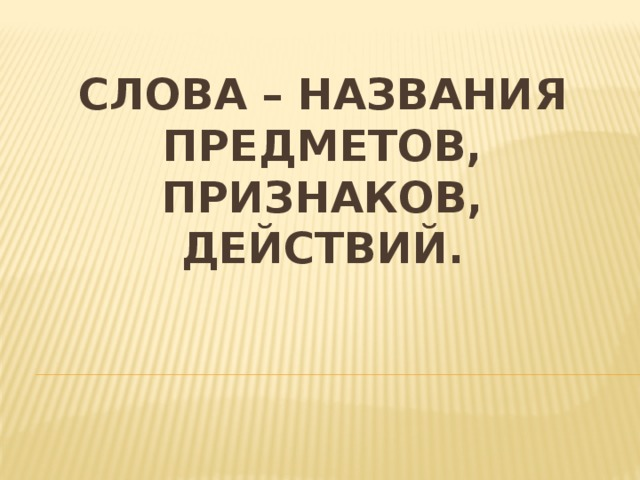 слова – названия предметов, признаков, действий.