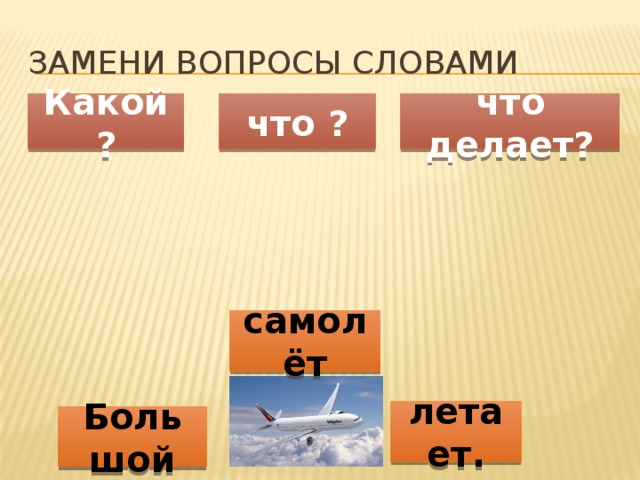 Замени вопросы словами Какой ? что ? что делает? самолёт летает. Большой
