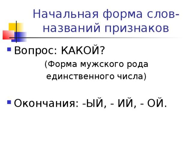 Начальная форма слов-названий признаков Вопрос: КАКОЙ?  (Форма мужского рода единственного числа)