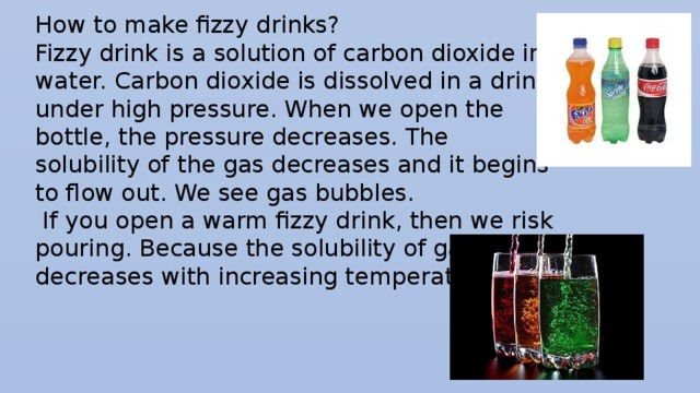 How to make fizzy drinks? Fizzy drink is a solution of carbon dioxide in water. Carbon dioxide is dissolved in a drink under high pressure. When we open the bottle, the pressure decreases. The solubility of the gas decreases and it begins to flow out. We see gas bubbles.  If you open a warm fizzy drink, then we risk pouring. Because the solubility of gases decreases with increasing temperature.