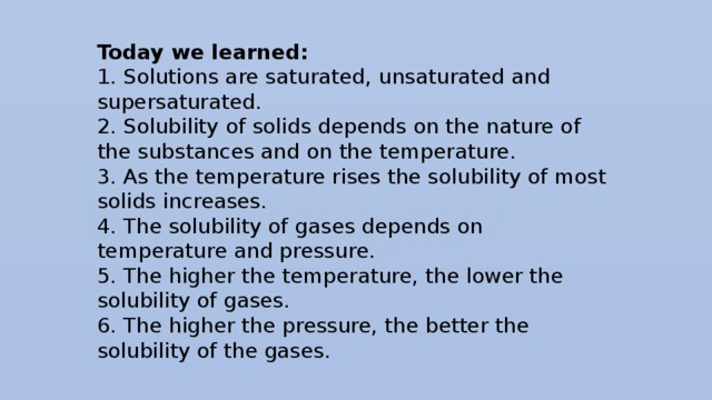 Today we learned: 1. Solutions are saturated, unsaturated and supersaturated. 2. Solubility of solids depends on the nature of the substances and on the temperature. 3. As the temperature rises the solubility of most solids increases. 4. The solubility of gases depends on temperature and pressure. 5. The higher the temperature, the lower the solubility of gases. 6. The higher the pressure, the better the solubility of the gases.