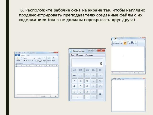 6. Расположите рабочие окна на экране так, чтобы наглядно продемонстрировать преподавателю созданные файлы с их содержанием (окна не должны перекрывать друг друга).