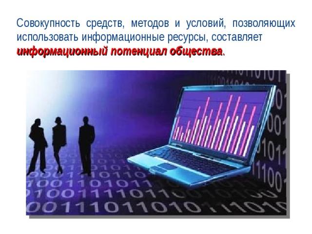 Совокупность средств, методов и условий, позволяющих использовать информационные ресурсы, составляет информационный потенциал общества .