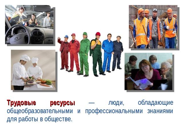 Трудовые ресурсы — люди, обладающие общеобразовательными и профессиональными знаниями для работы в обществе.