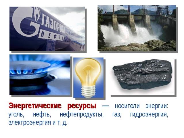 Энергетические ресурсы — носители энергии: уголь, нефть, нефтепродукты, газ, гидроэнергия, электроэнергия и т. д.