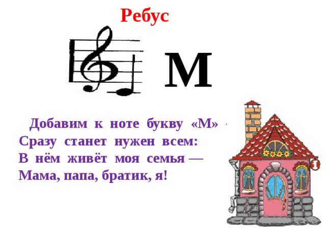 Ребус М  Добавим к ноте букву «М» —  Сразу станет нужен всем:  В нём живёт моя семья —  Мама, папа, братик, я!