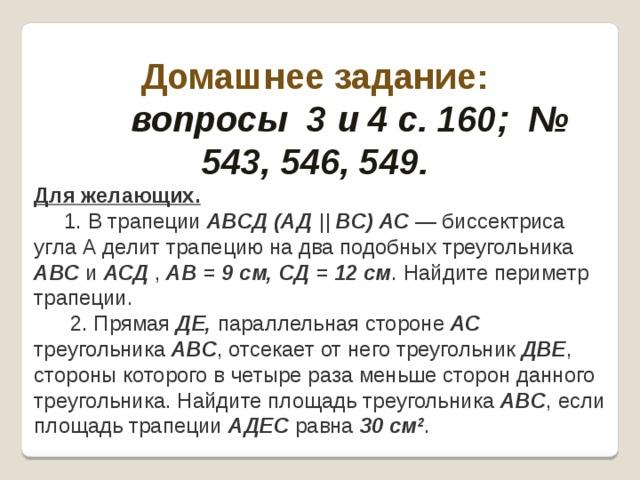 Домашнее задание:  вопросы 3 и 4 с. 160; № 543, 546, 549. Для желающих.  1. В трапеции АВСД (АД || ВС) АС — биссектриса угла А делит трапецию на два подобных треугольника АВС и АСД , АВ = 9 см, СД = 12 см . Найдите периметр трапеции.  2. Прямая ДЕ, параллельная стороне АС треугольника АВС , отсекает от него треугольник ДВЕ , стороны которого в четыре раза меньше сторон данного треугольника. Найдите площадь треугольника АВС , если площадь трапеции АДЕС равна 30 см 2 .
