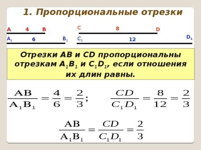 1. Пропорциональные отрезки С 8 А В D 4 D 1 В 1 А 1 C 1 6 12 Отрезки АВ и СD пропорциональны отрезкам А 1 В 1 и С 1 D 1 , если отношения их длин равны.