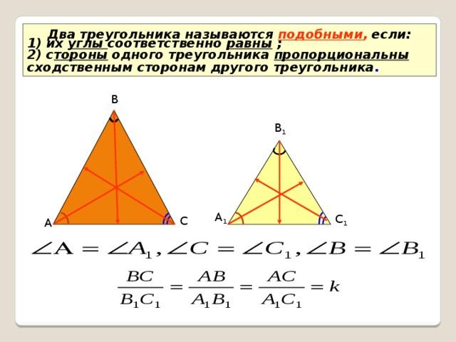 Два треугольника называются подобными , если: 1) их углы соответственно равны ; 2) с тороны одного треугольника пропорциональны  сходственным сторонам другого треугольника . В В 1 А 1 С 1 С А