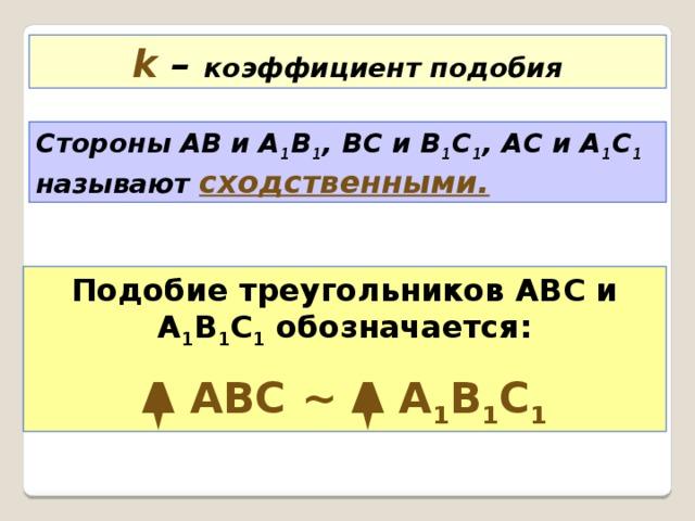 k  – коэффициент подобия Стороны АВ и А 1 В 1 , ВС и В 1 С 1 , АС и А 1 С 1 называют сходственными. Подобие треугольников АВС и А 1 В 1 С 1 обозначается: Δ АВС ~ Δ А 1 В 1 С 1