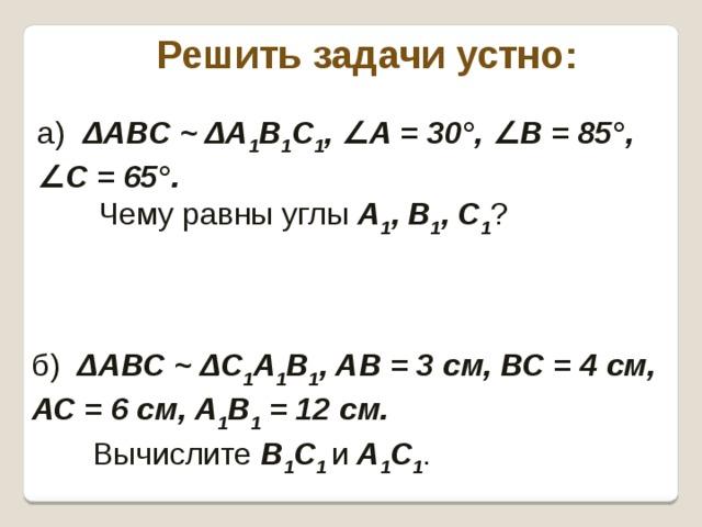 Решить задачи устно: а) ΔАВС ~ ΔА 1 В 1 С 1 , ∠ А = 30°, ∠ В = 85°, ∠ С = 65°.  Чему равны углы А 1 , В 1 , С 1 ? б) ΔАВС ~ ΔС 1 А 1 В 1 , АВ = 3 см, ВС = 4 см, АС = 6 см, А 1 В 1 = 12 см.   Вычислите В 1 С 1 и А 1 С 1 .