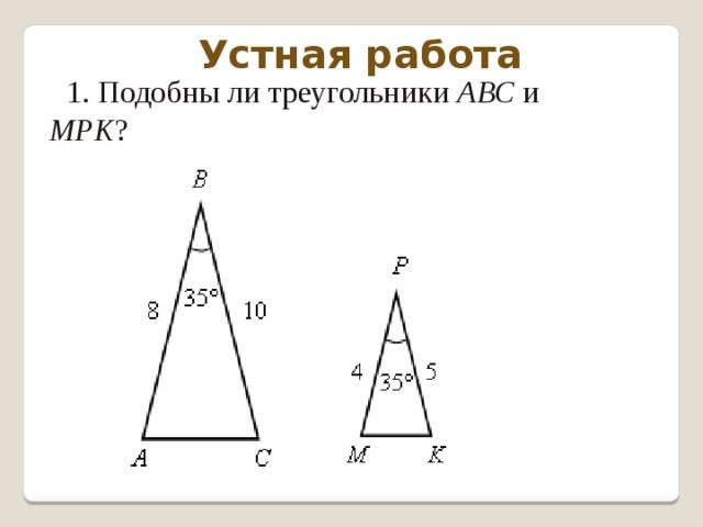 Устная работа 1. Подобны ли треугольники АВС и МРK ?