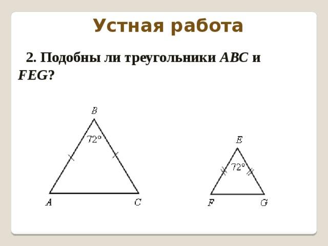 Устная работа 2. Подобны ли треугольники АВС и FEG ?