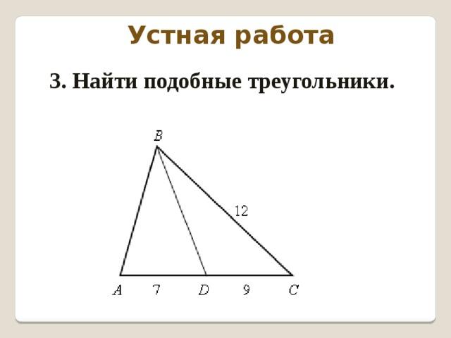 Устная работа 3. Найти подобные треугольники.