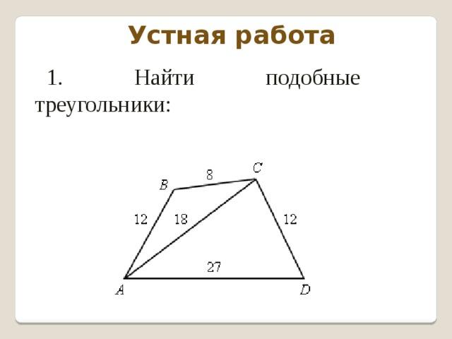 Устная работа 1. Найти подобные треугольники: