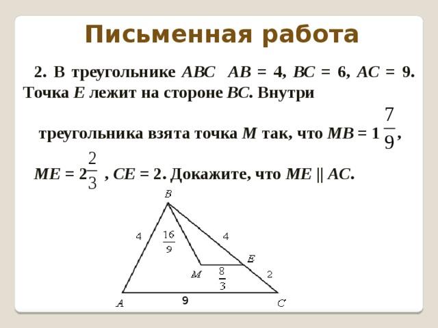 Письменная работа 2. В треугольнике АВС АВ = 4, ВС = 6, АС = 9. Точка Е лежит на стороне ВС . Внутри   треугольника взята точка М так, что МВ = 1 ,  МЕ = 2 , СЕ = 2. Докажите, что МЕ || АС . 9