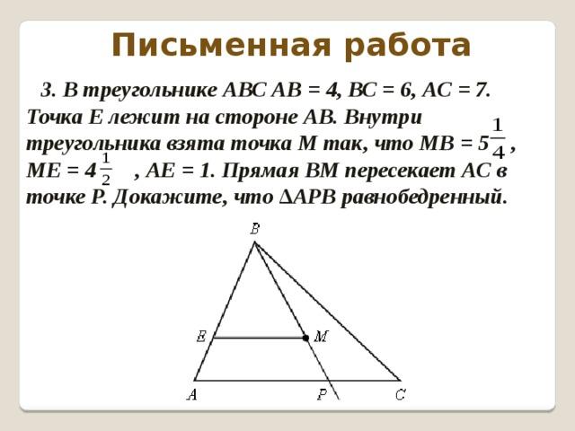 Письменная работа 3. В треугольнике АВС АВ = 4, ВС = 6, АС = 7. Точка Е лежит на стороне АВ. Внутри треугольника взята точка М так, что МВ = 5 , МЕ = 4 , АЕ = 1. Прямая ВМ пересекает АС в точке Р. Докажите, что ∆АРВ равнобедренный.