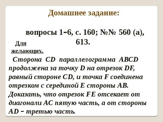 Домашнее задание:  вопросы 1 – 6, с. 160; №№ 560 (а), 613. Для желающих. Сторона СD параллелограмма АВСD продолжена за точку D на отрезок DF, равный стороне СD, и точка F соединена отрезком с серединой Е стороны АВ. Доказать, что отрезок FЕ отсекает от диагонали АС пятую часть, а от стороны АD – третью часть.
