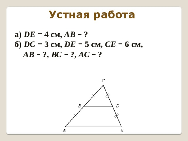 Устная работа а) DЕ = 4 см, АВ  – ? б) DС = 3 см, DЕ = 5 см, СЕ = 6 см,  АВ  – ?, ВС  – ?, АС  – ?
