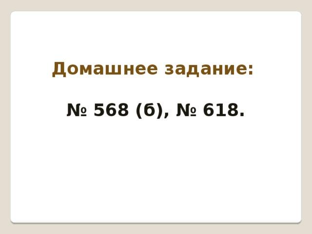 Домашнее задание:  № 568 (б), № 618.