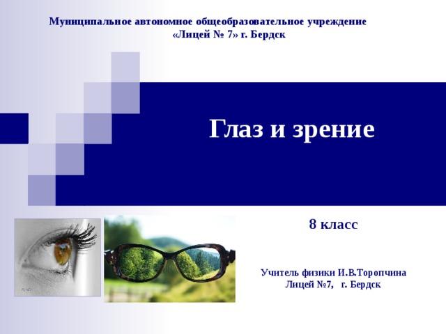 Муниципальное автономное общеобразовательное учреждение  «Лицей № 7» г. Бердск Глаз и зрение   8 класс Учитель физики И.В.Торопчина  Лицей №7, г. Бердск