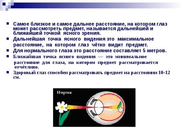 Самое близкое и самое дальнее расстояние, на котором глаз может рассмотреть предмет, называется дальнейшейи ближайшей точкой ясногозрения. Дальнейшая точка ясного видения это максимальное   расстояние, на котором глаз чётко видит предмет. Для нормального глаза это расстояние составляет 5 метров. Ближайшая точка ясного видения — это минимальное  расстояние для глаза, на котором предмет рассматривается отчётливо. Здоровый глаз способен рассматривать предмет на расстоянии 10-12 см.