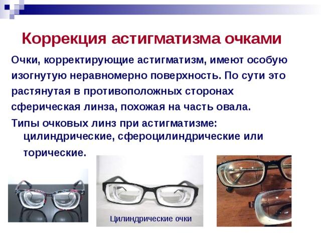 Коррекция астигматизма очками Очки, корректирующие астигматизм, имеют особую изогнутую неравномерно поверхность. По сути это растянутая в противоположных сторонах сферическая линза, похожая на часть овала. Типы очковых линз при астигматизме: цилиндрические, сфероцилиндрические или торические.   Цилиндрические очки