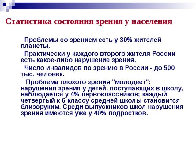 Статистика состояния зрения у населения  Проблемы со зрением есть у 30% жителей планеты.  Практически у каждого второго жителя России есть какое-либо нарушение зрения.  Число инвалидов по зрению в России - до 500 тыс. человек.  Проблема плохого зрения