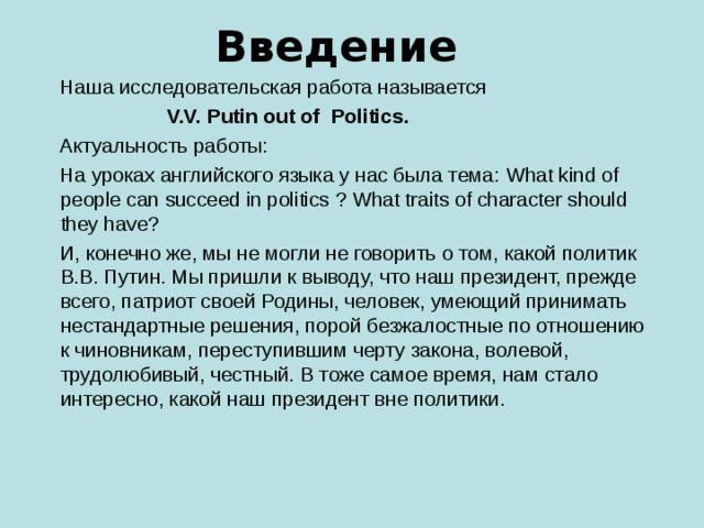 Введение  Наша исследовательская работа называется  V.V. Putin out of Politics .  Актуальность работы:  На уроках английского языка у нас была тема: What kind of people can succeed in politics  ? What traits of character should they have?  И, конечно же, мы не могли не говорить о том, какой политик  В.В. Путин. Мы пришли к выводу, что наш президент, прежде всего, патриот своей Родины, человек, умеющий принимать нестандартные решения, порой безжалостные по отношению к чиновникам, переступившим черту закона, волевой, трудолюбивый, честный. В тоже самое время, нам стало интересно, какой наш президент вне политики.
