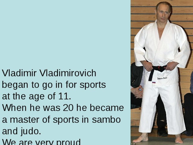 Vladimir Vladimirovich  began to go in for sports  at the age of 11.  When he was 20 he became  a master of sports in sambo  and judo.  We are very proud  of our President.  Not every President has  a black belt in karate and judo.