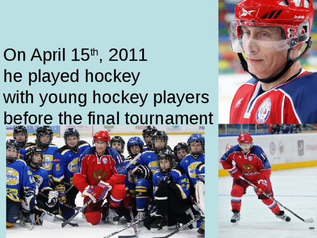 "On April 15 th , 2011  he played hockey  with young hockey players  before the final tournament  ""Golden Puck""."