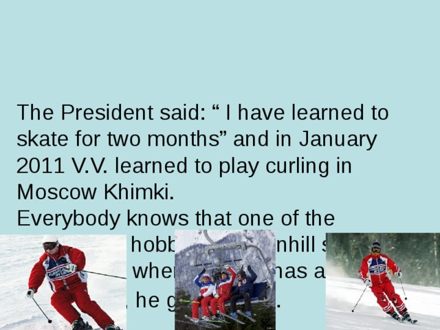 "The President said: "" I have learned to skate for two months"" and in January 2011 V.V. learned to play curling in Moscow Khimki.  Everybody knows that one of the President's hobbies is downhill skiing. Every time, when V. Putin has an opportunity, he goes skiing."