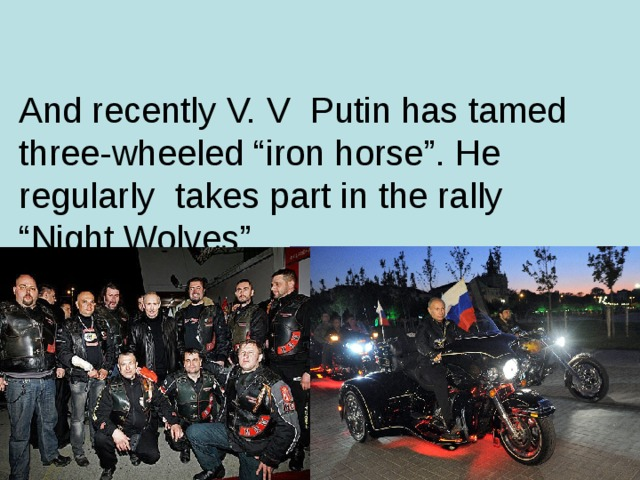 "And recently V. V  Putin has tamed three-wheeled ""iron horse"". He regularly takes part in the rally ""Night Wolves"" ."