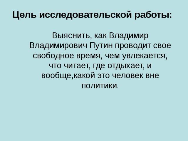 Цель исследовательской работы:   Выяснить, как Владимир Владимирович Путин проводит свое свободное время, чем увлекается, что читает, где отдыхает, и вообще,какой это человек вне политики.