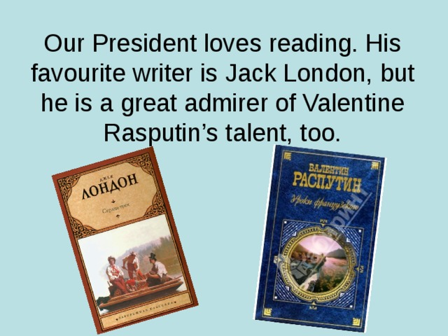Our President loves reading. His favourite writer is Jack London, but he is a great admirer of Valentine Rasputin's talent, too.