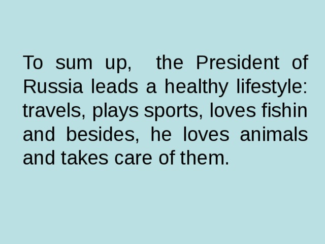To sum up, the President of Russia leads a healthy lifestyle: travels, plays sports, loves fishin and besides, he loves animals and takes care of them.