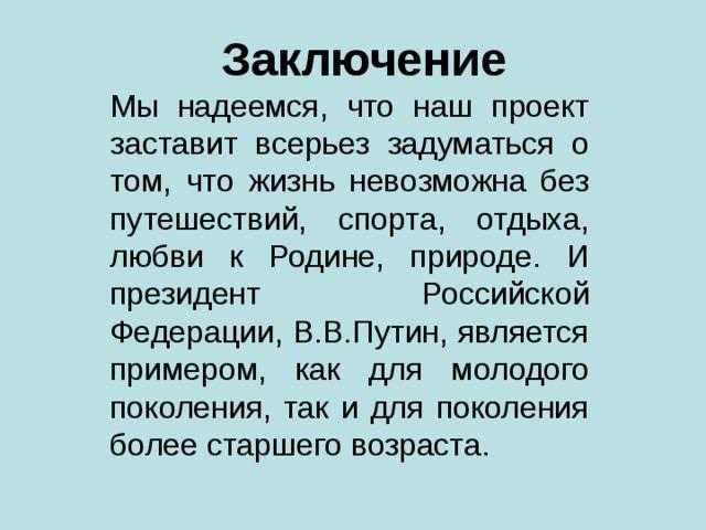 Заключение Мы надеемся, что наш проект заставит всерьез задуматься о том, что жизнь невозможна без путешествий, спорта, отдыха, любви к Родине, природе. И президент  Российской Федерации, В.В.Путин, является примером, как для молодого поколения, так и для поколения более старшего возраста.