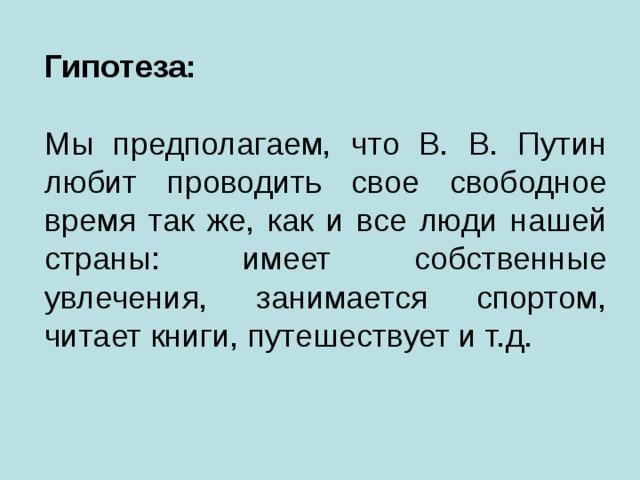 Гипотеза:   Мы предполагаем, что В. В. Путин любит проводить свое свободное время так же, как и все люди нашей страны: имеет собственные увлечения, занимается спортом, читает книги, путешествует и т.д.