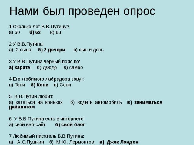 Нами был проведен опрос 1.Сколько лет В.В.Путину? а) 60 б) 62 в) 63 2.У В.В.Путина: а) 2 сына б) 2 дочери в) сын и дочь 3.У В.В.Путина черный пояс по: а) каратэ б) дзюдо в) самбо 4.Его любимого лабрадора зовут: а) Тони б) Кони в) Сони 5. В.В.Путин любит: а) кататься на коньках б) водить автомобиль в) заниматься дайвингом 6. У В.В.Путина есть в интернете: а) свой веб-сайт б) свой блог 7.Любимый писатель В.В.Путина: а) А.С.Пушкин б) М.Ю. Лермонтов в) Джек Лондон