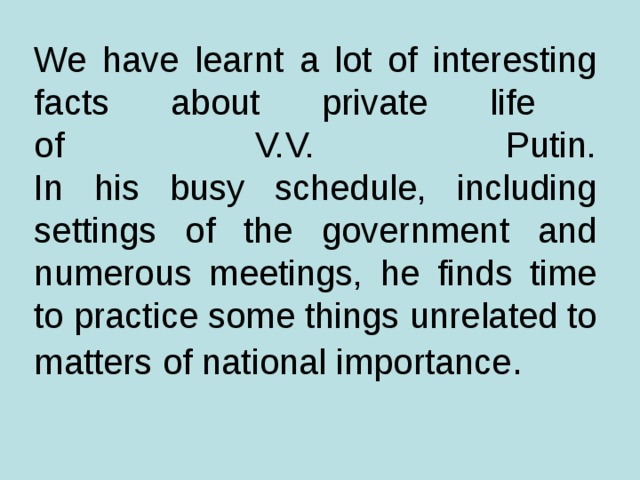 We have learnt a lot of interesting facts about private life  of V.V. Putin.  In his busy schedule, including settings of the government and numerous meetings, he finds time to practice  some things unrelated to matters of national importance .