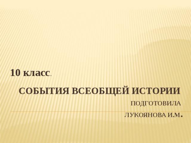 10 класс . События Всеобщей истории   Подготовила  Лукоянова И.М .