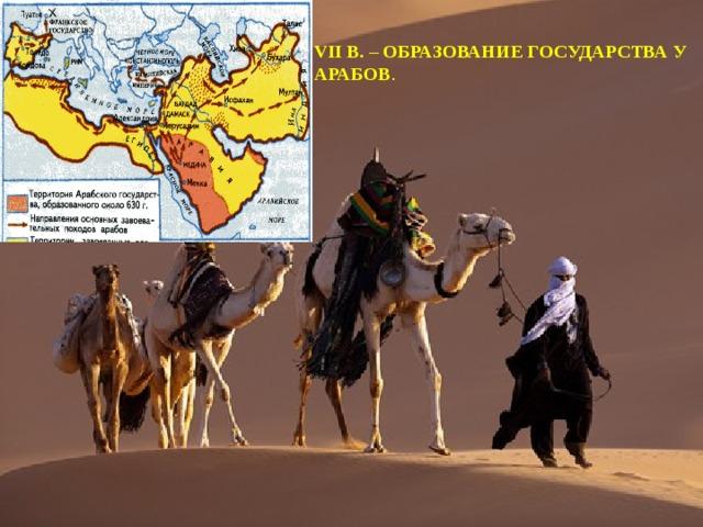 VII в. – образование государства у арабов .