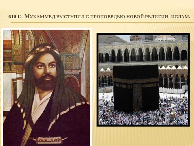610 г.- М ухаммед выступил с проповедью новой религии- ислам.