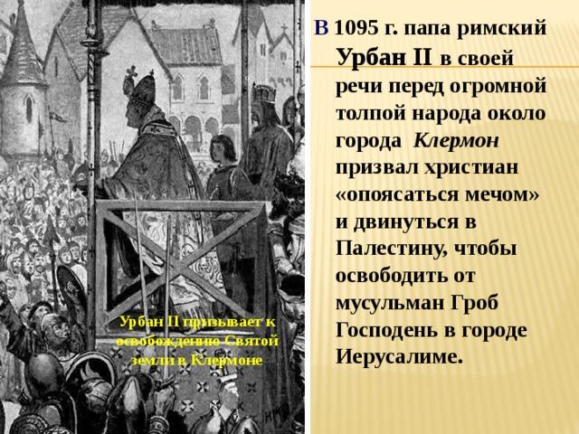 В 1095 г. папа римский Урбан II в своей речи перед огромной толпой народа около города Клермон призвал христиан «опоясаться мечом» и двинуться в Палестину, чтобы освободить от мусульман Гроб Господень в городе Иерусалиме. Урбан II призывает к освобождению Святой земли в Клермоне