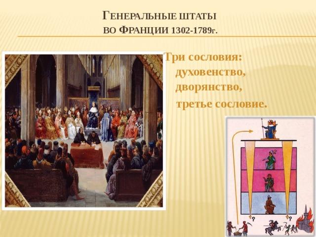 Г енеральные штаты  во Ф ранции 1302-1789 г . Три сословия: духовенство, дворянство,  третье сословие.