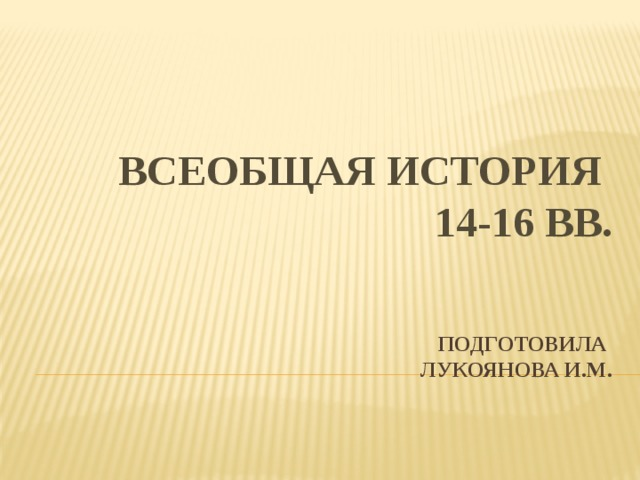 Всеобщая история  14-16 вв.    Подготовила  Лукоянова И.М.