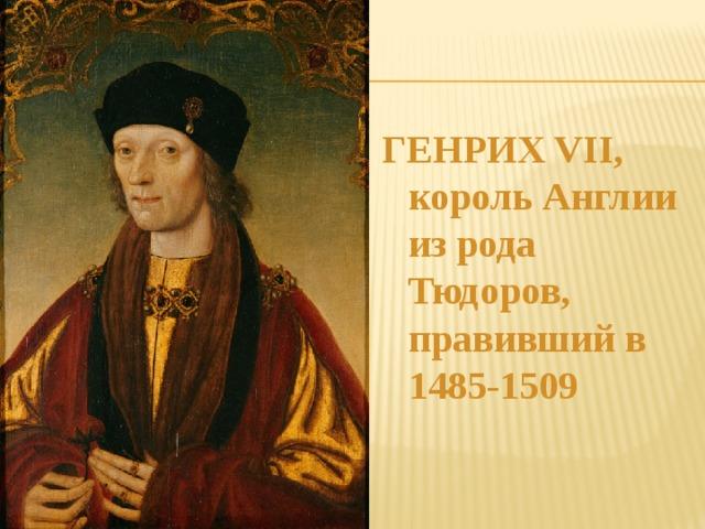 ГЕНРИХ VII, король Англии из рода Тюдоров, правивший в 1485-1509
