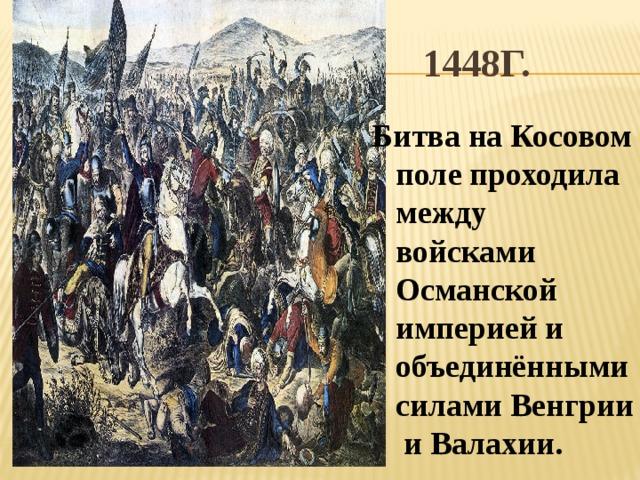 1448г. Битва на Косовом поле проходила между войсками Османской империей и объединёнными силами Венгрии и Валахии.