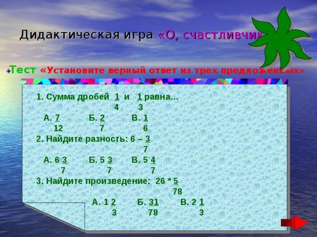 Дидактическая игра  «О, счастливчик!» Тест « Установите верный ответ из трех предложенных» 1. Сумма дробей 1 и 1 равна…  4 3  А. 7 Б. 2 В. 1  12 7 6 2. Найдите разность: 6 – 3  7  А. 6 3 Б. 5 3 В. 5 4  7 7 7 3. Найдите произведение: 26 * 5  78  А. 1 2 Б. 31 В. 2 1  3 78 3